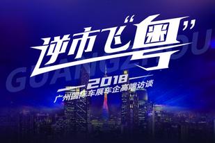 """逆市飞""""粤"""",2018广州国际车展车企高端访谈"""